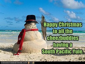 Happy Christmas to all the cheezbuddies having a  South Pacific Yule.