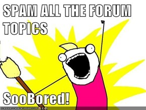 SPAM ALL THE FORUM TOPICS  SooBored!