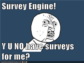 Survey Engine!  Y U NO have surveys for me?
