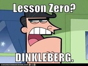 Lesson Zero?  DINKLEBERG.