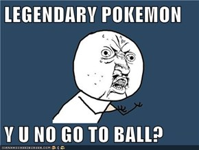 LEGENDARY POKEMON  Y U NO GO TO BALL?