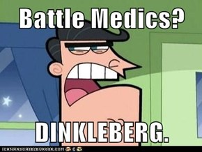 Battle Medics?  DINKLEBERG.