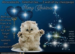 Abracadazzle..  Celestial Cee.......I wish all my cheezpeeps  a Merriest Christmas from A to Z  (and let's not forget the numbers and symbols!!!)