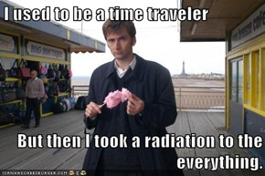 I used to be a time traveler  But then I took a radiation to the everything.