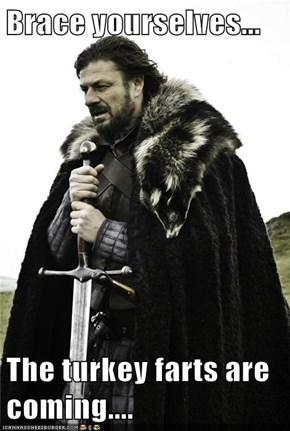 Brace yourselves...  The turkey farts are coming....