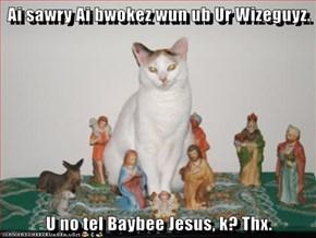 Ai sawry Ai bwokez wun ub Ur Wizeguyz.   U no tel Baybee Jesus, k? Thx.