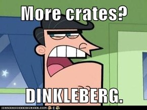 More crates?  DINKLEBERG.