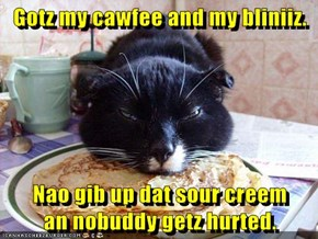 Gotz my cawfee and my bliniiz.   Nao gib up dat sour creem              an nobuddy getz hurted.