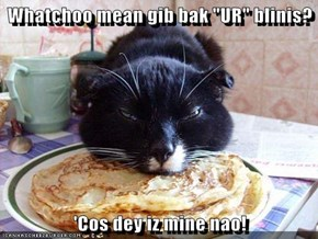 "Whatchoo mean gib bak ""UR"" blinis?  'Cos dey iz mine nao!"