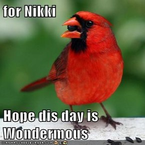 for Nikki  Hope dis day is Wondermous
