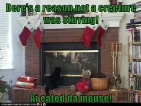 Dere's a reason not a creeture was stirring!  Ai eated da mouse!