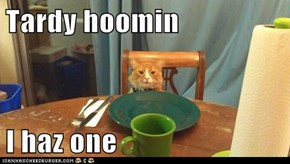 Tardy hoomin  I haz one