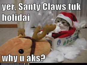 yer, Santy Claws tuk holidai  why u aks?