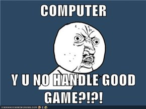 COMPUTER  Y U NO HANDLE GOOD GAME?!?!