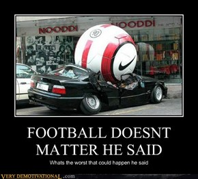 FOOTBALL DOESNT MATTER HE SAID
