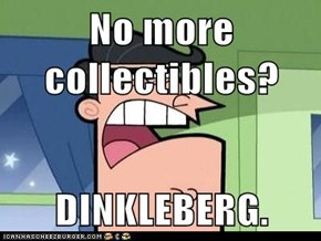 No more collectibles?  DINKLEBERG.