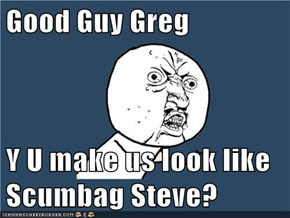 Good Guy Greg  Y U make us look like Scumbag Steve?