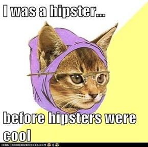 I was a hipster...  before hipsters were cool