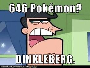 646 Pokémon?  DINKLEBERG.