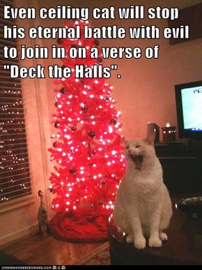 "Even ceiling cat will stop his eternal battle with evil to join in on a verse of ""Deck the Halls""."