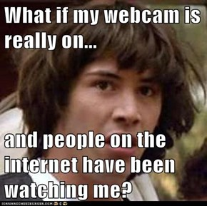 What if my webcam is really on...  and people on the internet have been watching me?