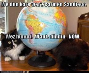 We dun kare wer'z Carmen Sandiego.     Wez hungri.  Wantz dindin.  NOW.