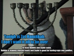 Tonigh is Zot Hanukkah.  I don't want it all to be over.