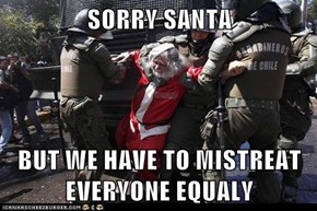 SORRY SANTA  BUT WE HAVE TO MISTREAT EVERYONE EQUALY