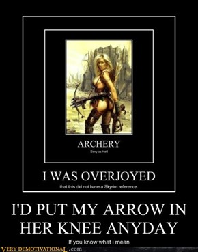 I'D PUT MY ARROW IN HER KNEE ANYDAY