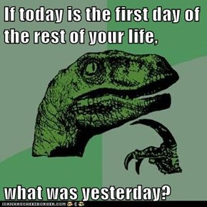 If today is the first day of the rest of your life,   what was yesterday?