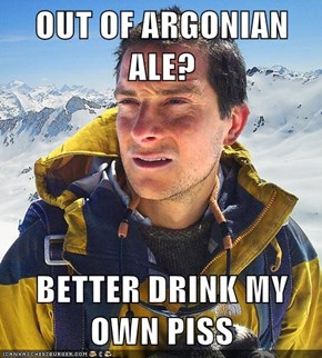 OUT OF ARGONIAN ALE?  BETTER DRINK MY OWN PISS