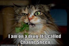 I am on a drug. It's called 'Charlie Sheen