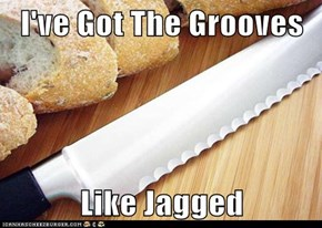 I've Got The Grooves  Like Jagged