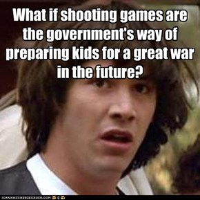 What if shooting games are the government's way of preparing kids for a great war in the future?
