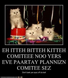 EH ITTEH BITTEH KITTEH COMITEEE NOO YERS EVE PAARTAY PLANNIZN COMITEE SEZ