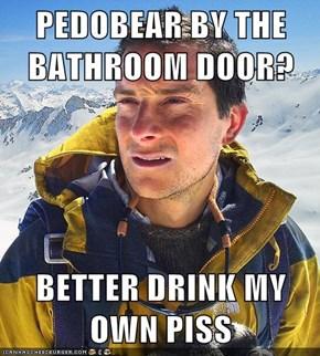 PEDOBEAR BY THE BATHROOM DOOR?  BETTER DRINK MY OWN PISS