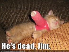 He's dead, Jim.