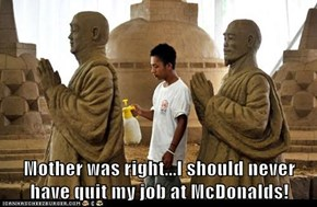 Mother was right...I should never have quit my job at McDonalds!