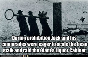 During prohibition Jack and his commrades were eager to scale the bean stalk and raid the Giant's Liquor Cabinet