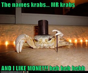 The names krabs... MR krabs  AND I LIKE MONEY!! heh heh hehh