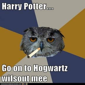 Harry Potter....  Go on to Hogwartz wifsout mee