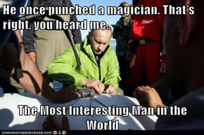 He once punched a magician. That's right, you heard me.  The Most Interesting Man in the World