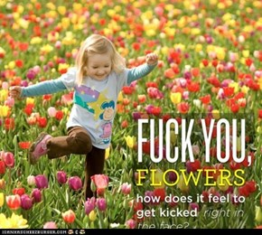 Screw you flowers!
