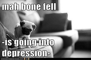 mah bone fell  -is going into depression-