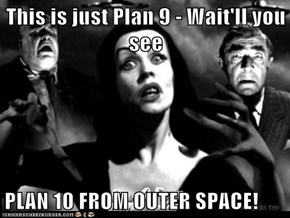This is just Plan 9 - Wait'll you see  PLAN 10 FROM OUTER SPACE!