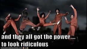 and they all got the power....       to look ridiculous
