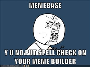 MEMEBASE  Y U NO PUT SPELL CHECK ON YOUR MEME BUILDER