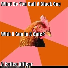 What Do You Call A Black Guy With A Gun In A Cafe? A Police Officer