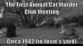 The First Annual Cat Murder Club Meeting   Circa 1942 (in Josie's yard)