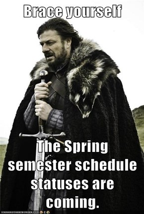 Brace yourself  The Spring semester schedule statuses are coming.